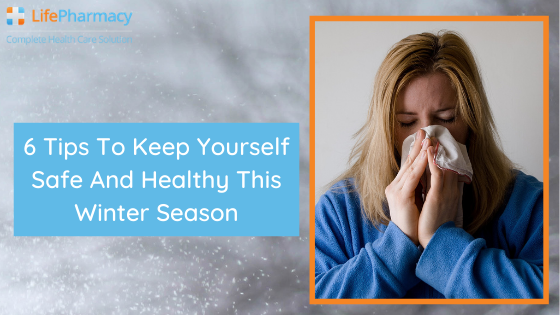 6 tips to keep yourself safe and healthy this winter season - life pharmacy